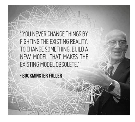 You never change things by fighting the existing reality. To change something, Build A New Model that Makes The Existing Model Obsolete. — R Buckminster Fuller --  bucky fuller quotes